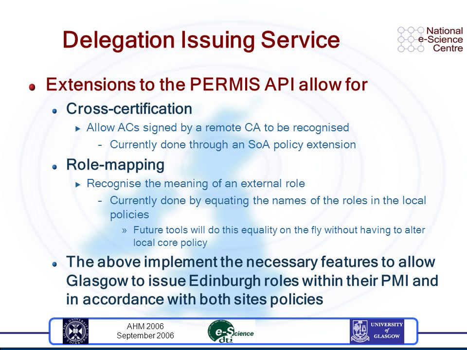 AHM 2006 September 2006 Delegation Issuing Service Extensions to the PERMIS API allow for Cross-certification Allow ACs signed by a remote CA to be re