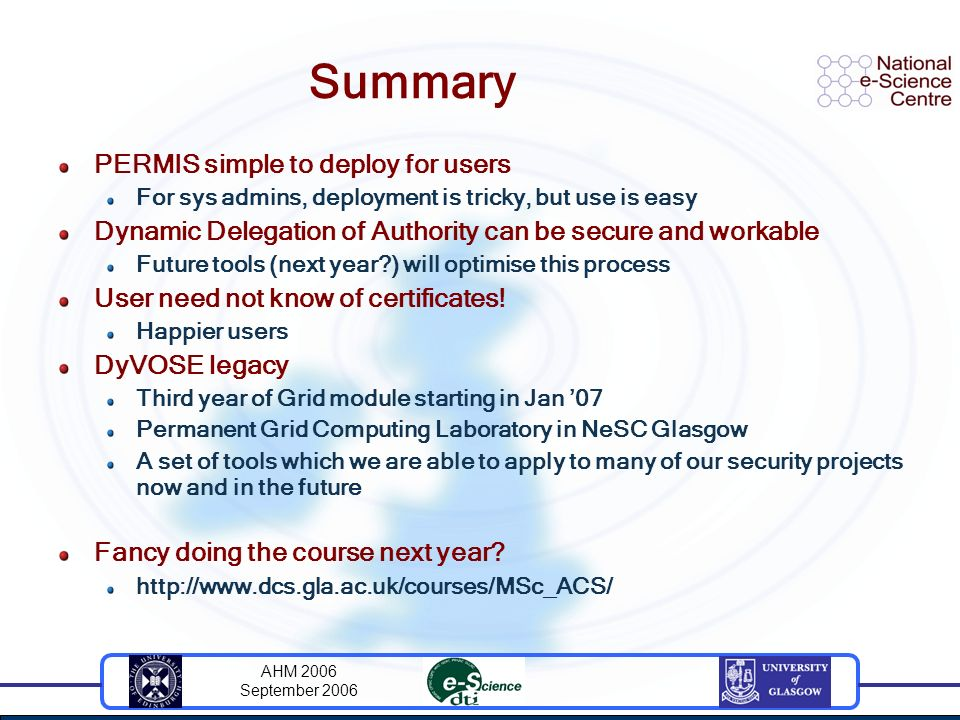 AHM 2006 September 2006 Summary PERMIS simple to deploy for users For sys admins, deployment is tricky, but use is easy Dynamic Delegation of Authorit