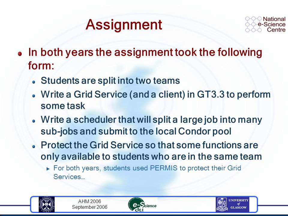 AHM 2006 September 2006 Assignment In both years the assignment took the following form: Students are split into two teams Write a Grid Service (and a