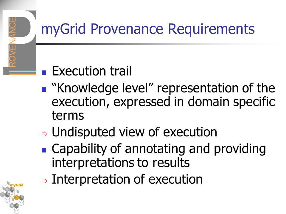 myGrid Provenance Requirements Execution trail Knowledge level representation of the execution, expressed in domain specific terms Undisputed view of execution Capability of annotating and providing interpretations to results Interpretation of execution