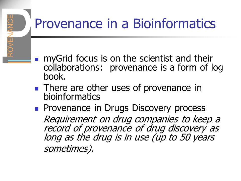 Provenance in a Bioinformatics myGrid focus is on the scientist and their collaborations: provenance is a form of log book.