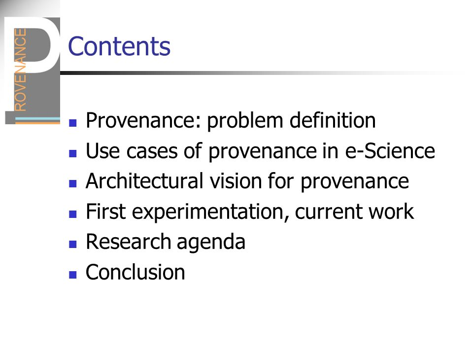 Contents Provenance: problem definition Use cases of provenance in e-Science Architectural vision for provenance First experimentation, current work Research agenda Conclusion