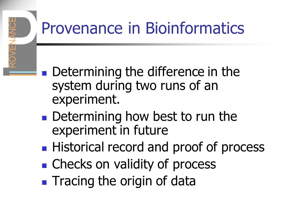 Provenance in Bioinformatics Determining the difference in the system during two runs of an experiment.