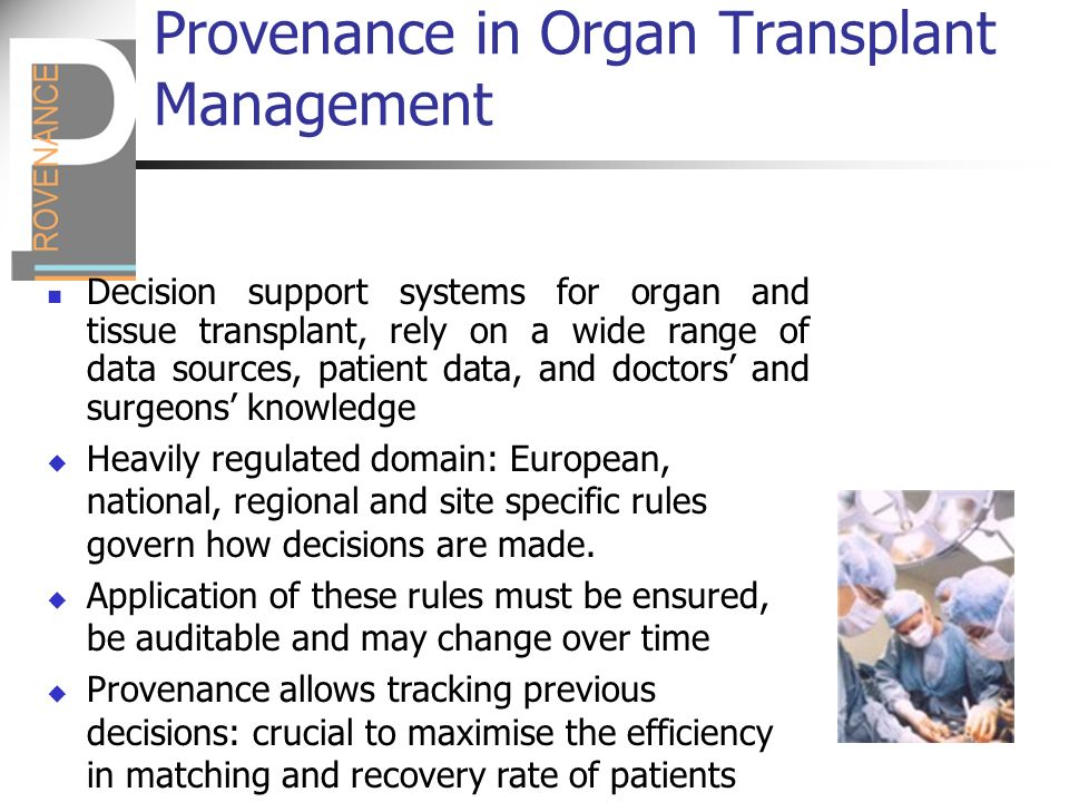 Provenance in Organ Transplant Management Decision support systems for organ and tissue transplant, rely on a wide range of data sources, patient data, and doctors and surgeons knowledge Heavily regulated domain: European, national, regional and site specific rules govern how decisions are made.