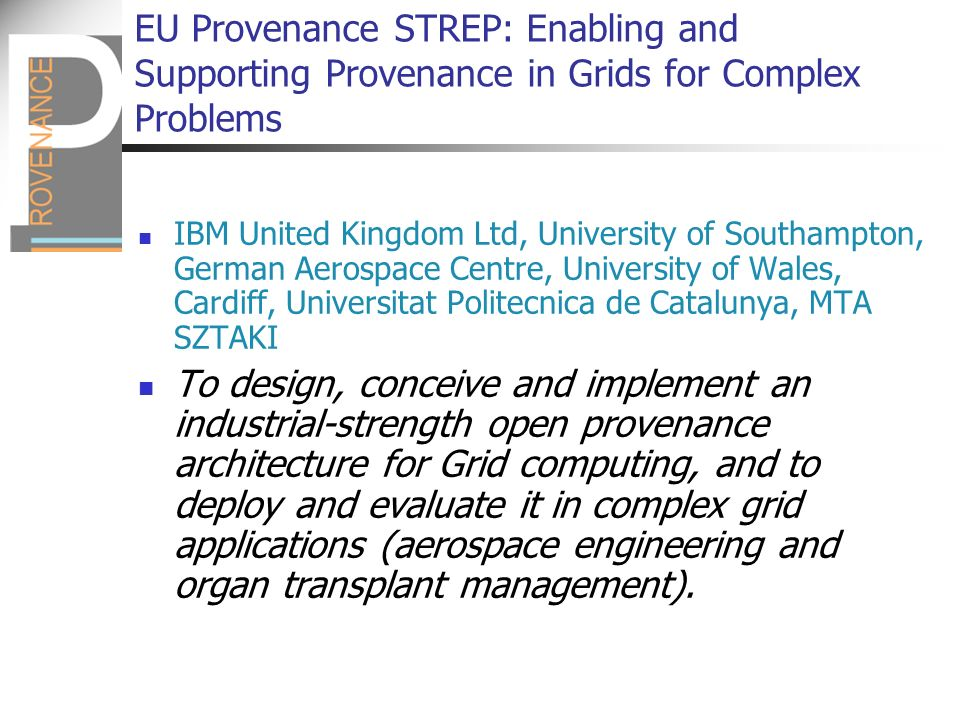 EU Provenance STREP: Enabling and Supporting Provenance in Grids for Complex Problems IBM United Kingdom Ltd, University of Southampton, German Aerospace Centre, University of Wales, Cardiff, Universitat Politecnica de Catalunya, MTA SZTAKI To design, conceive and implement an industrial-strength open provenance architecture for Grid computing, and to deploy and evaluate it in complex grid applications (aerospace engineering and organ transplant management).
