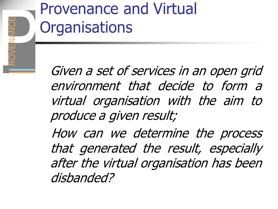 Provenance and Workflows Workflow enactment has become popular in the Grid and Web Services communities Workflow enactment can be seen as a scripted form of virtual organisation The problem is similar: how can we determine the origin of enactment results?