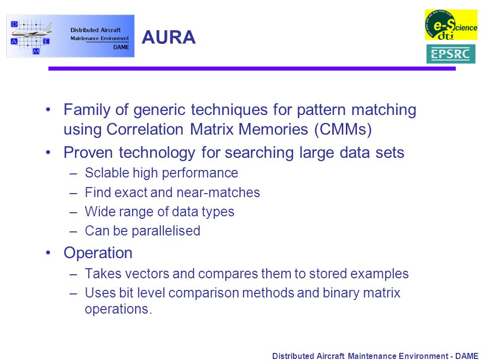 Distributed Aircraft Maintenance Environment - DAME AURA Family of generic techniques for pattern matching using Correlation Matrix Memories (CMMs) Pr