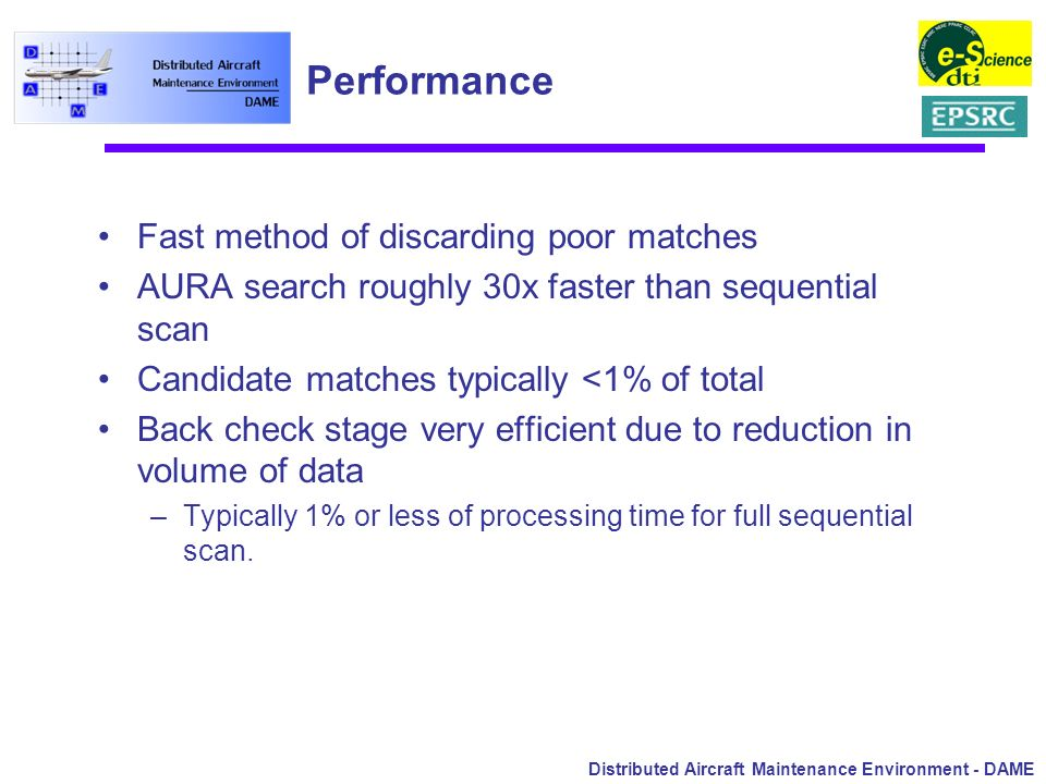 Distributed Aircraft Maintenance Environment - DAME Performance Fast method of discarding poor matches AURA search roughly 30x faster than sequential
