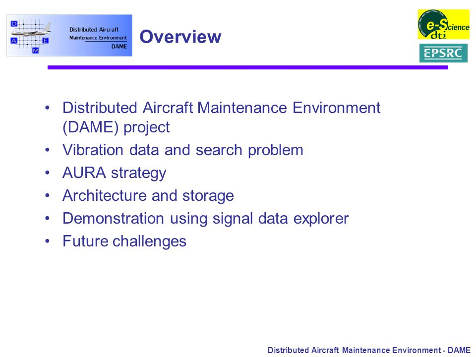 Distributed Aircraft Maintenance Environment - DAME Overview Distributed Aircraft Maintenance Environment (DAME) project Vibration data and search pro