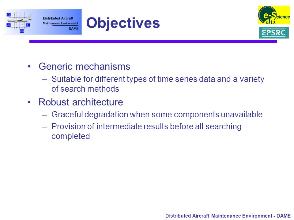 Distributed Aircraft Maintenance Environment - DAME Objectives Generic mechanisms –Suitable for different types of time series data and a variety of s