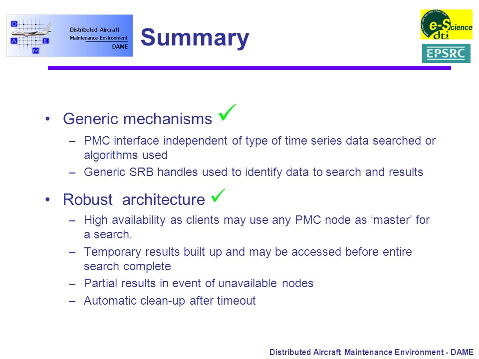 Distributed Aircraft Maintenance Environment - DAME Summary Generic mechanisms –PMC interface independent of type of time series data searched or algo