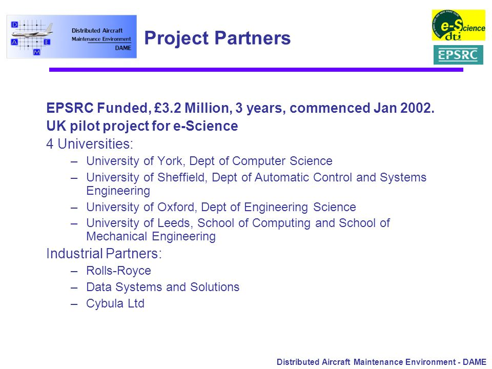 Distributed Aircraft Maintenance Environment - DAME Project Partners EPSRC Funded, £3.2 Million, 3 years, commenced Jan 2002. UK pilot project for e-S