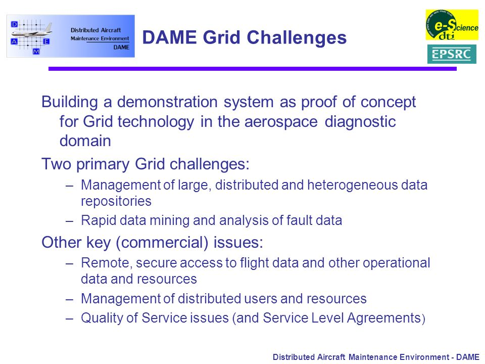 Distributed Aircraft Maintenance Environment - DAME DAME Grid Challenges Building a demonstration system as proof of concept for Grid technology in th