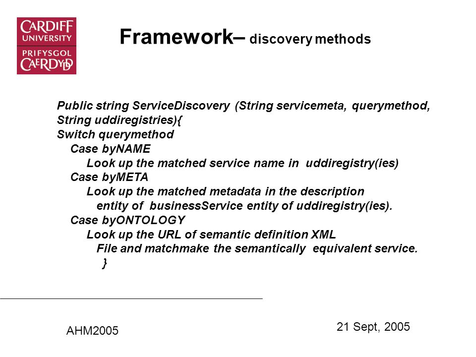 Framework– discovery methods Public string ServiceDiscovery (String servicemeta, querymethod, String uddiregistries){ Switch querymethod Case byNAME Look up the matched service name in uddiregistry(ies) Case byMETA Look up the matched metadata in the description entity of businessService entity of uddiregistry(ies).
