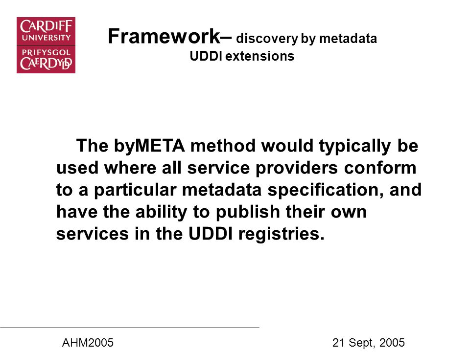 Framework– discovery by metadata UDDI extensions The byMETA method would typically be used where all service providers conform to a particular metadata specification, and have the ability to publish their own services in the UDDI registries.