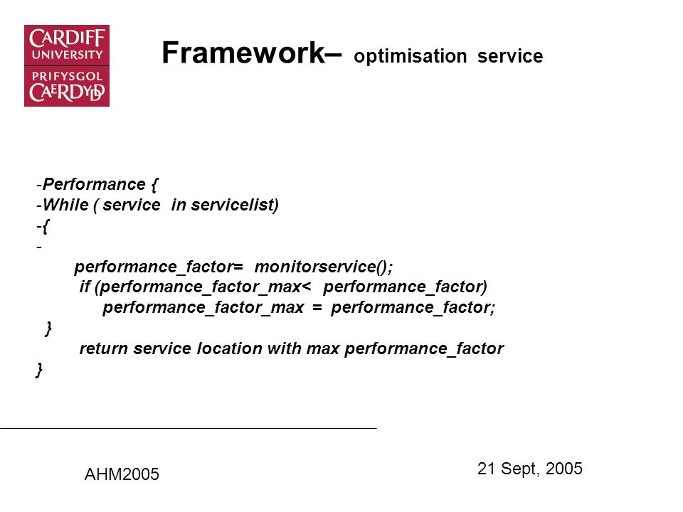 Framework– optimisation service -Performance { -While ( service in servicelist) -{ - performance_factor= monitorservice(); if (performance_factor_max< performance_factor) performance_factor_max = performance_factor; } return service location with max performance_factor } AHM2005 21 Sept, 2005