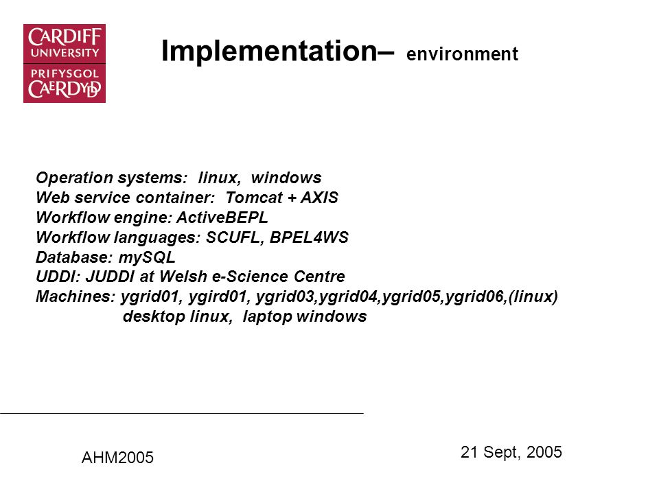 Implementation– environment Operation systems: linux, windows Web service container: Tomcat + AXIS Workflow engine: ActiveBEPL Workflow languages: SCUFL, BPEL4WS Database: mySQL UDDI: JUDDI at Welsh e-Science Centre Machines: ygrid01, ygird01, ygrid03,ygrid04,ygrid05,ygrid06,(linux) desktop linux, laptop windows AHM2005 21 Sept, 2005