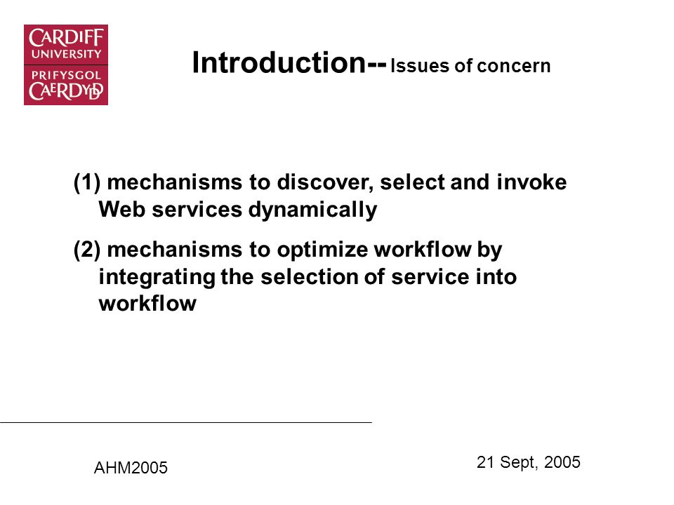 Introduction-- Issues of concern (1) mechanisms to discover, select and invoke Web services dynamically (2) mechanisms to optimize workflow by integrating the selection of service into workflow AHM2005 21 Sept, 2005