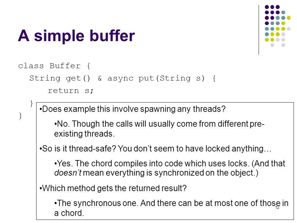 12 A simple buffer class Buffer { String get() & async put(String s) { return s; } Does example this involve spawning any threads.