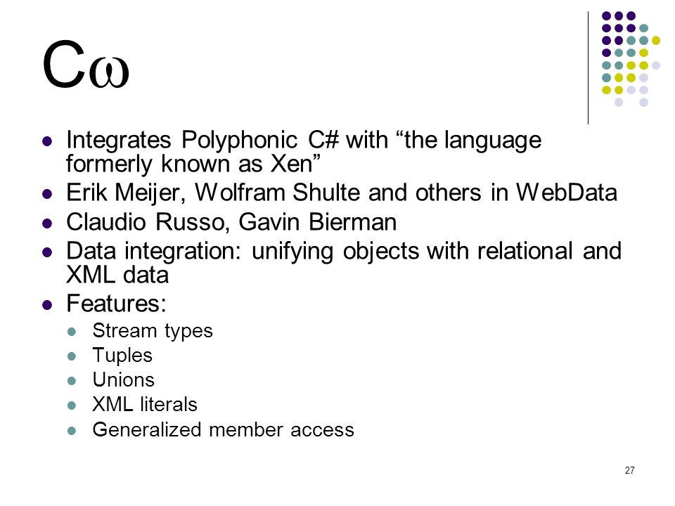 27 C Integrates Polyphonic C# with the language formerly known as Xen Erik Meijer, Wolfram Shulte and others in WebData Claudio Russo, Gavin Bierman Data integration: unifying objects with relational and XML data Features: Stream types Tuples Unions XML literals Generalized member access