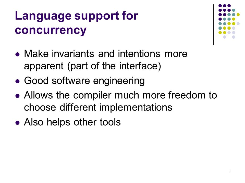 3 Language support for concurrency Make invariants and intentions more apparent (part of the interface) Good software engineering Allows the compiler much more freedom to choose different implementations Also helps other tools