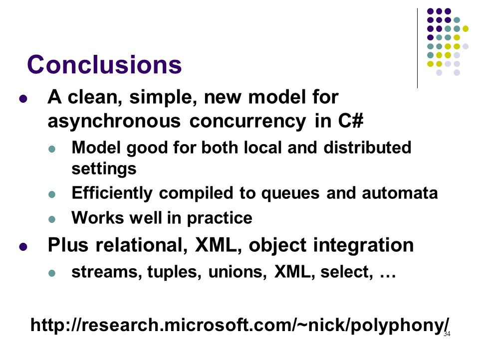 34 Conclusions A clean, simple, new model for asynchronous concurrency in C# Model good for both local and distributed settings Efficiently compiled to queues and automata Works well in practice Plus relational, XML, object integration streams, tuples, unions, XML, select, … http://research.microsoft.com/~nick/polyphony/
