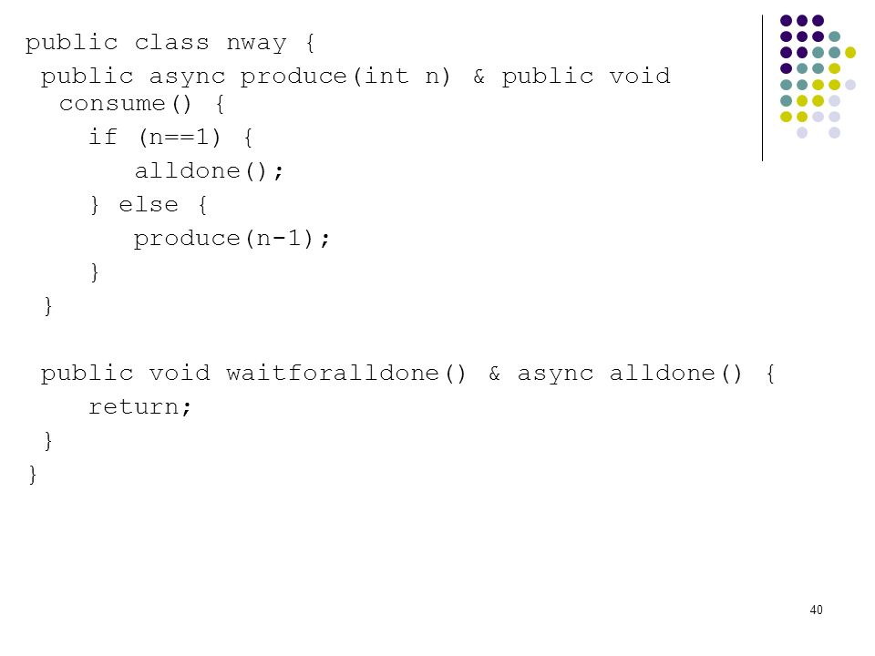40 public class nway { public async produce(int n) & public void consume() { if (n==1) { alldone(); } else { produce(n-1); } public void waitforalldone() & async alldone() { return; }