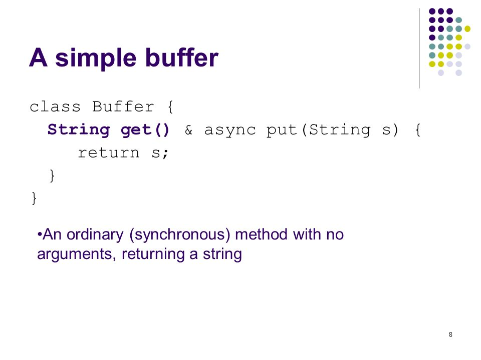 8 A simple buffer class Buffer { String get() & async put(String s) { return s; } An ordinary (synchronous) method with no arguments, returning a string