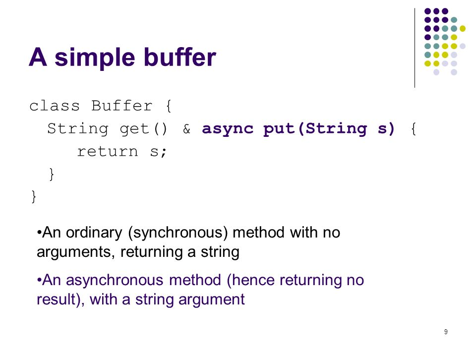9 A simple buffer class Buffer { String get() & async put(String s) { return s; } An ordinary (synchronous) method with no arguments, returning a string An asynchronous method (hence returning no result), with a string argument
