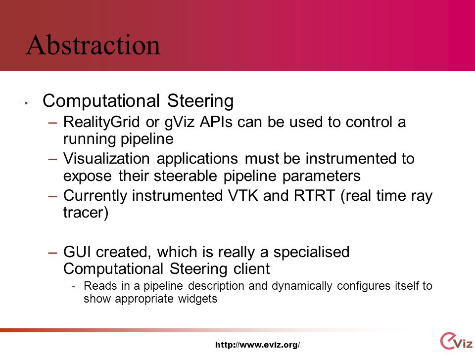 http://www.eviz.org/ Abstraction Computational Steering –RealityGrid or gViz APIs can be used to control a running pipeline –Visualization applications must be instrumented to expose their steerable pipeline parameters –Currently instrumented VTK and RTRT (real time ray tracer) –GUI created, which is really a specialised Computational Steering client -Reads in a pipeline description and dynamically configures itself to show appropriate widgets