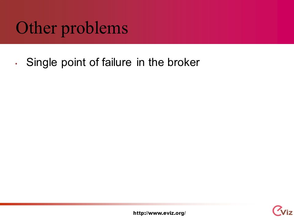 http://www.eviz.org/ Other problems Single point of failure in the broker