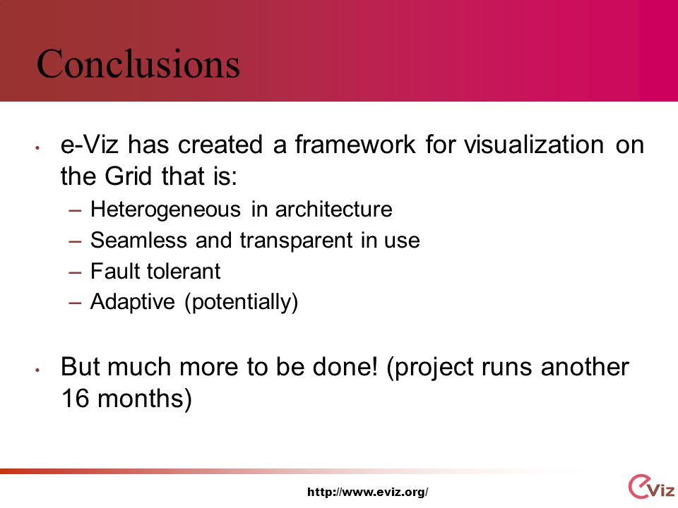 http://www.eviz.org/ Conclusions e-Viz has created a framework for visualization on the Grid that is: –Heterogeneous in architecture –Seamless and transparent in use –Fault tolerant –Adaptive (potentially) But much more to be done.