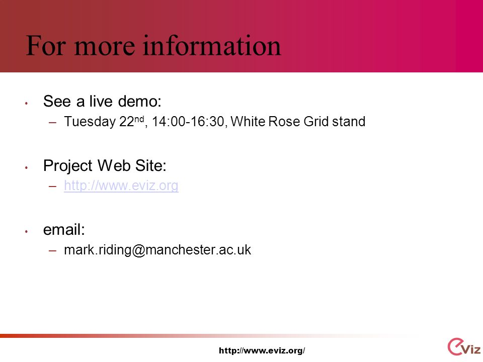 http://www.eviz.org/ For more information See a live demo: –Tuesday 22 nd, 14:00-16:30, White Rose Grid stand Project Web Site: –http://www.eviz.orghttp://www.eviz.org email: –mark.riding@manchester.ac.uk