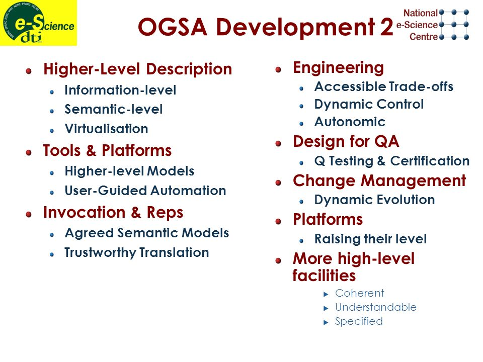 OGSA Development 2 Higher-Level Description Information-level Semantic-level Virtualisation Tools & Platforms Higher-level Models User-Guided Automation Invocation & Reps Agreed Semantic Models Trustworthy Translation Engineering Accessible Trade-offs Dynamic Control Autonomic Design for QA Q Testing & Certification Change Management Dynamic Evolution Platforms Raising their level More high-level facilities Coherent Understandable Specified