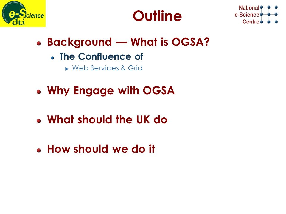 Outline Background What is OGSA? The Confluence of Web Services & Grid Why Engage with OGSA What should the UK do How should we do it