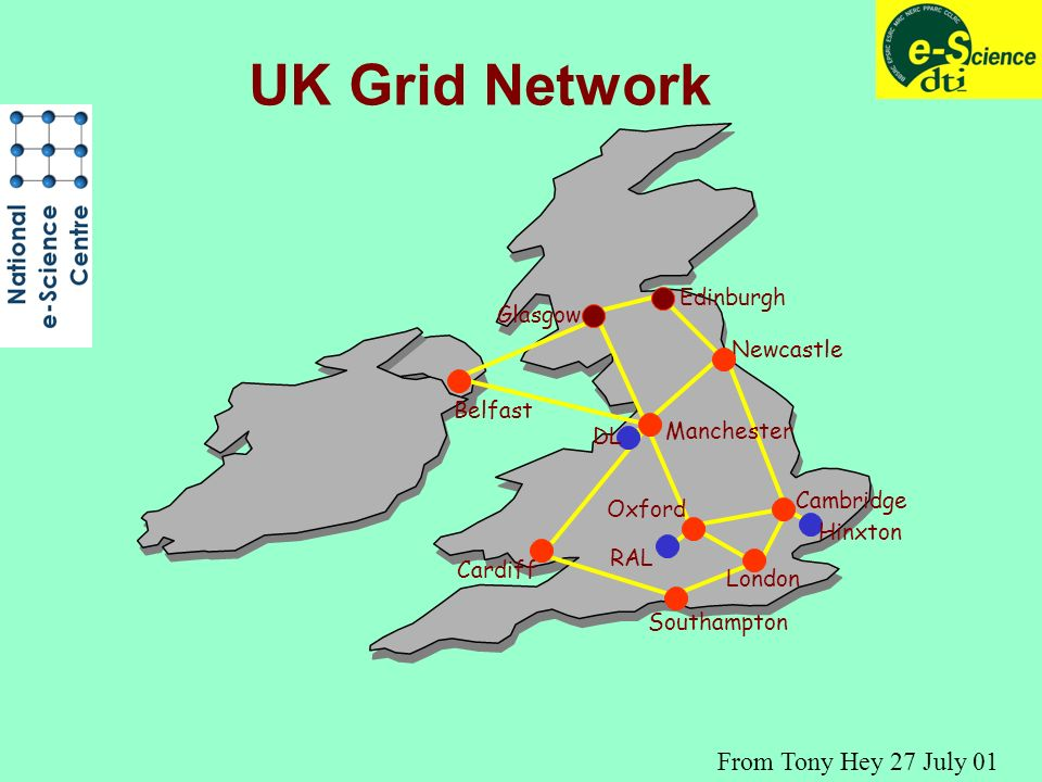 Cambridge Newcastle Edinburgh Oxford Glasgow Manchester Cardiff Southampton London Belfast DL RAL Hinxton UK Grid Network From Tony Hey 27 July 01