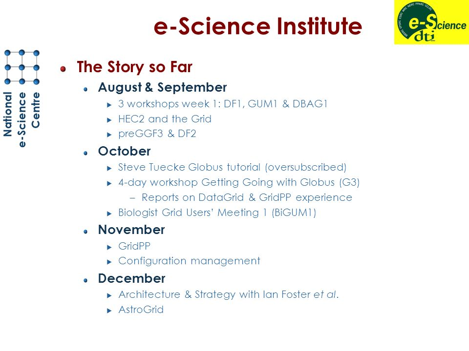 e-Science Institute The Story so Far August & September 3 workshops week 1: DF1, GUM1 & DBAG1 HEC2 and the Grid preGGF3 & DF2 October Steve Tuecke Globus tutorial (oversubscribed) 4-day workshop Getting Going with Globus (G3) –Reports on DataGrid & GridPP experience Biologist Grid Users Meeting 1 (BiGUM1) November GridPP Configuration management December Architecture & Strategy with Ian Foster et al.