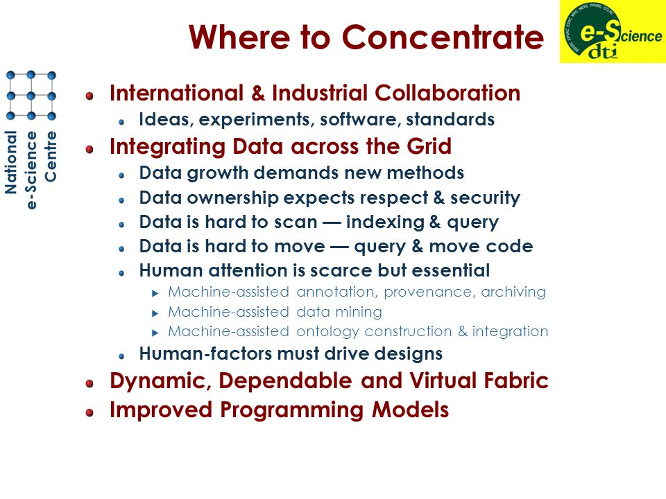 Where to Concentrate International & Industrial Collaboration Ideas, experiments, software, standards Integrating Data across the Grid Data growth demands new methods Data ownership expects respect & security Data is hard to scan indexing & query Data is hard to move query & move code Human attention is scarce but essential Machine-assisted annotation, provenance, archiving Machine-assisted data mining Machine-assisted ontology construction & integration Human-factors must drive designs Dynamic, Dependable and Virtual Fabric Improved Programming Models