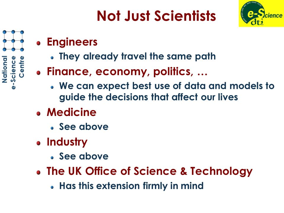 Not Just Scientists Engineers They already travel the same path Finance, economy, politics, … We can expect best use of data and models to guide the decisions that affect our lives Medicine See above Industry See above The UK Office of Science & Technology Has this extension firmly in mind