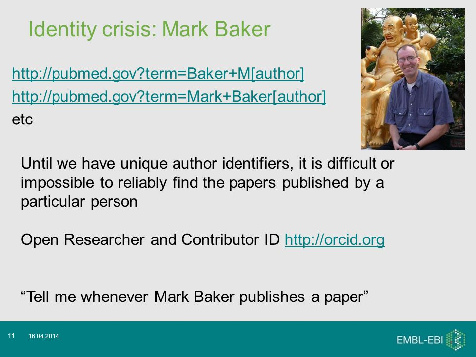 Identity crisis: Mark Baker http://pubmed.gov term=Baker+M[author] http://pubmed.gov term=Mark+Baker[author] etc 16.04.2014 11 Until we have unique author identifiers, it is difficult or impossible to reliably find the papers published by a particular person Open Researcher and Contributor ID http://orcid.orghttp://orcid.org Tell me whenever Mark Baker publishes a paper