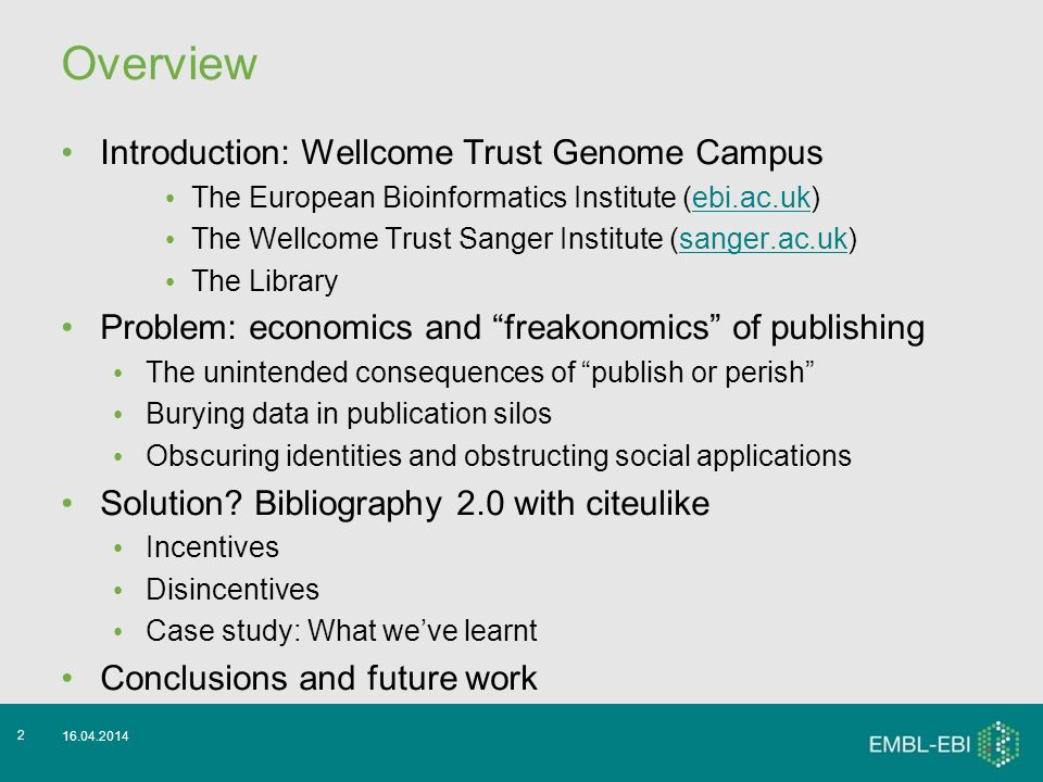 16.04.2014 2 Overview Introduction: Wellcome Trust Genome Campus The European Bioinformatics Institute (ebi.ac.uk)ebi.ac.uk The Wellcome Trust Sanger Institute (sanger.ac.uk)sanger.ac.uk The Library Problem: economics and freakonomics of publishing The unintended consequences of publish or perish Burying data in publication silos Obscuring identities and obstructing social applications Solution.