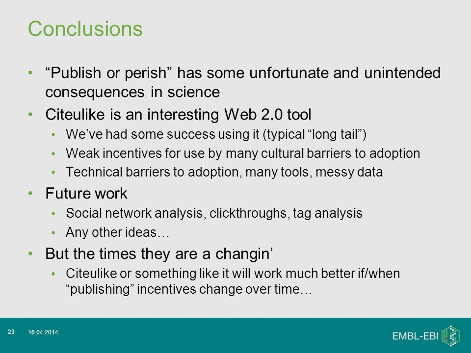 Conclusions Publish or perish has some unfortunate and unintended consequences in science Citeulike is an interesting Web 2.0 tool Weve had some success using it (typical long tail) Weak incentives for use by many cultural barriers to adoption Technical barriers to adoption, many tools, messy data Future work Social network analysis, clickthroughs, tag analysis Any other ideas… But the times they are a changin Citeulike or something like it will work much better if/when publishing incentives change over time… 16.04.2014 23