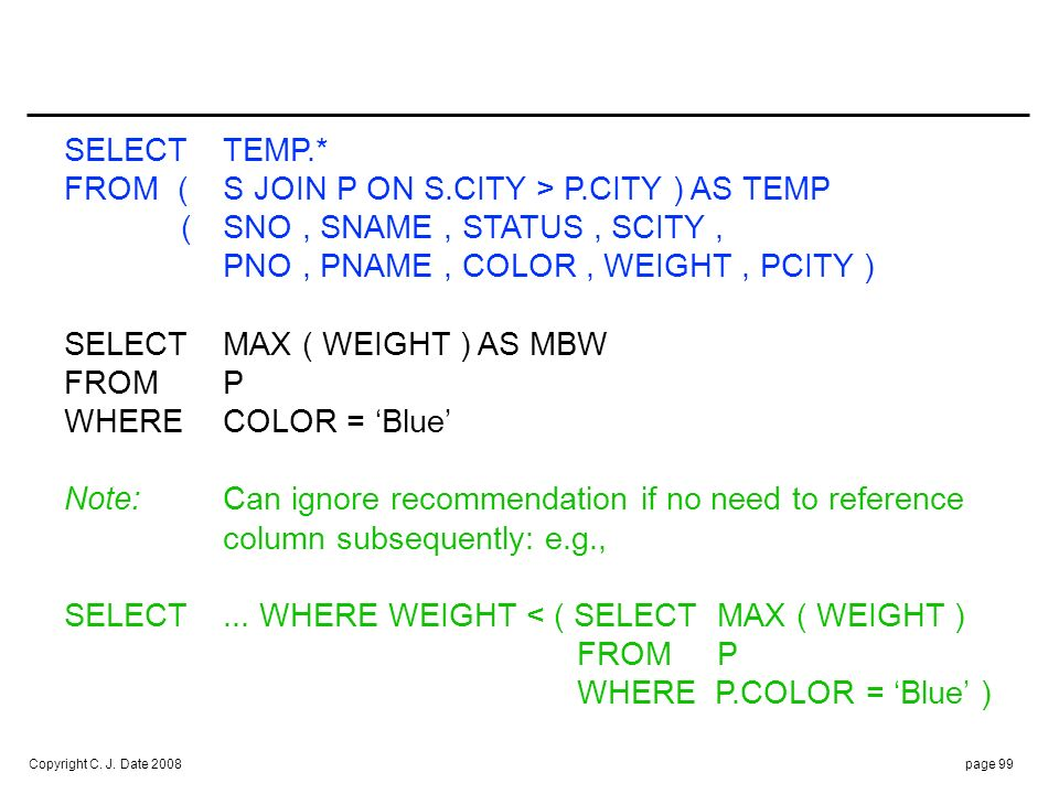 Copyright C. J. Date 2008page 99 SELECTTEMP.* FROM (S JOIN P ON S.CITY > P.CITY ) AS TEMP (SNO, SNAME, STATUS, SCITY, PNO, PNAME, COLOR, WEIGHT, PCITY