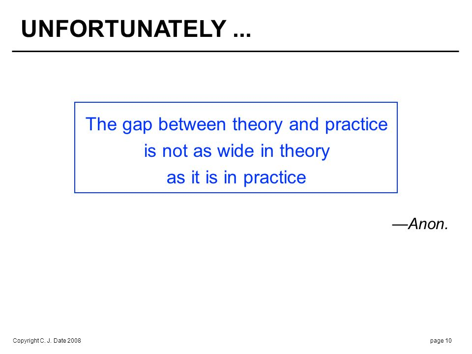 Copyright C. J. Date 2008page 10 The gap between theory and practice is not as wide in theory as it is in practice Anon. UNFORTUNATELY...