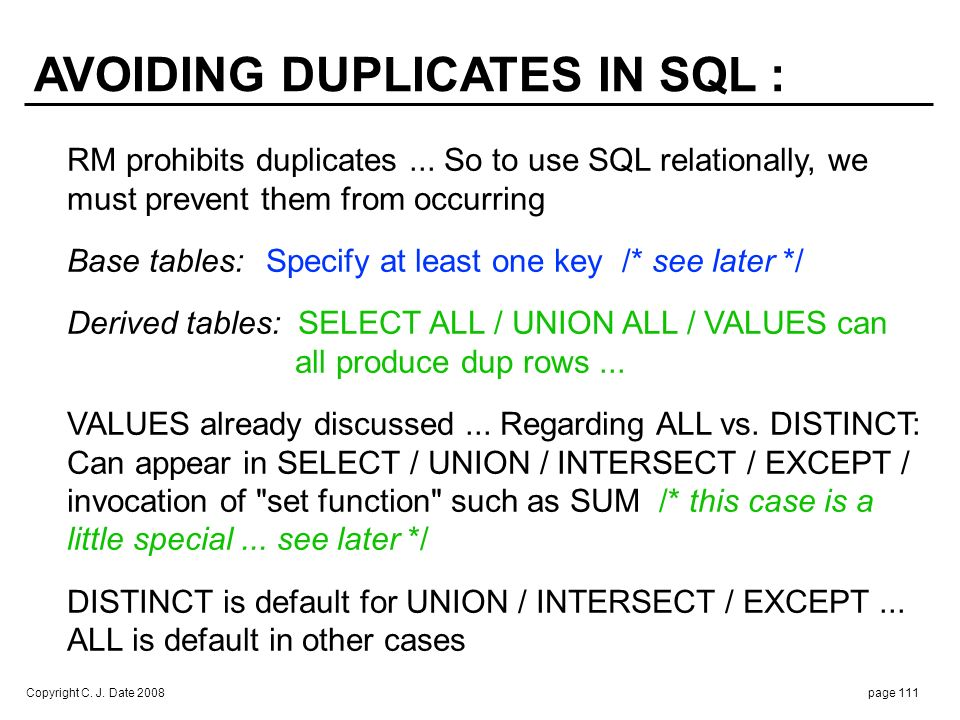 Copyright C. J. Date 2008page 111 RM prohibits duplicates... So to use SQL relationally, we must prevent them from occurring Base tables:Specify at le
