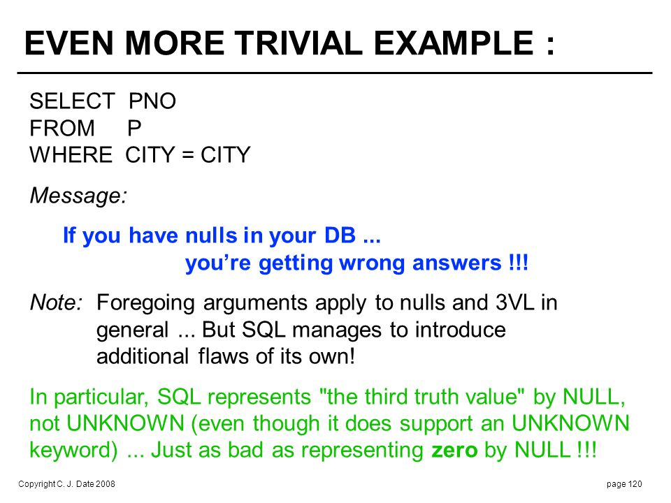 Copyright C. J. Date 2008page 120 SELECT PNO FROM P WHERE CITY = CITY Message: If you havenulls in your DB... youre getting wrong answers !!! Note:For