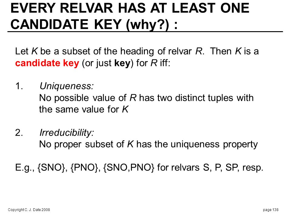 Copyright C. J. Date 2008page 138 Let K be a subset of the heading of relvar R. Then K is a candidate key (or just key) for R iff: 1. Uniqueness: No p