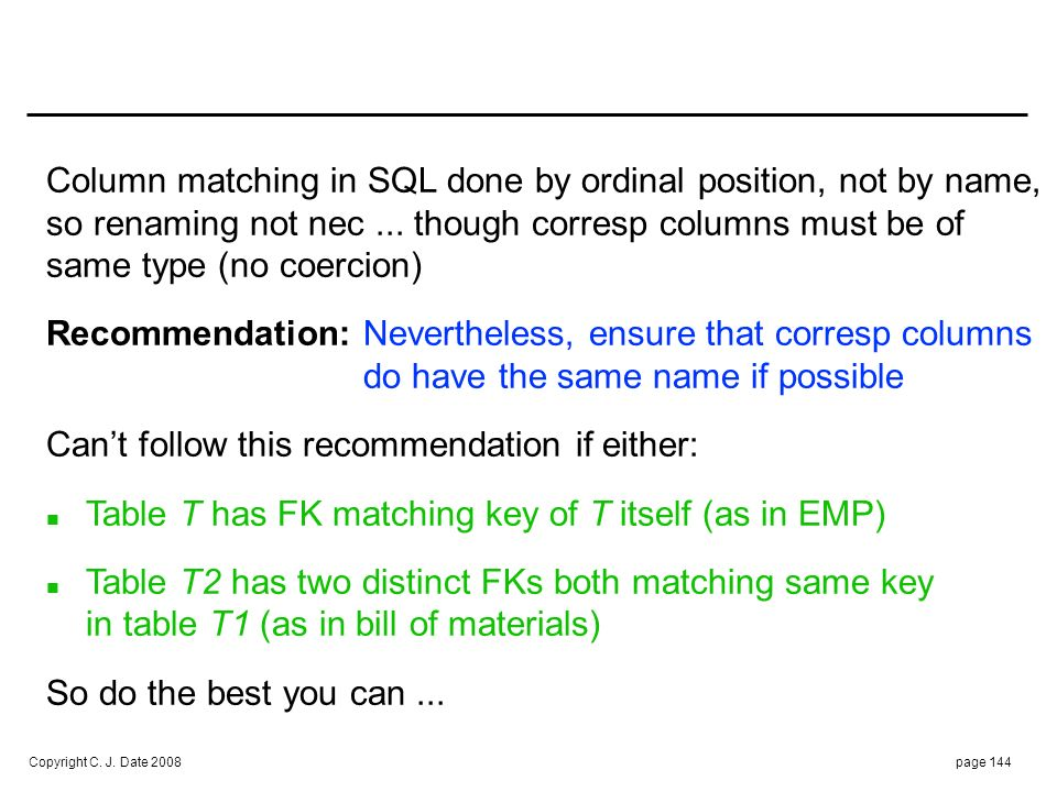 Copyright C. J. Date 2008page 144 Column matching in SQL done by ordinal position, not by name, so renaming not nec... though corresp columns must be