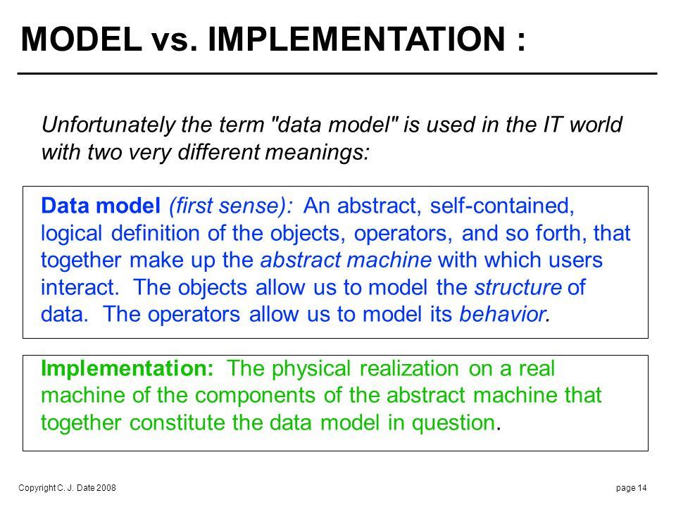 Copyright C. J. Date 2008page 14 MODEL vs. IMPLEMENTATION : Unfortunately the term