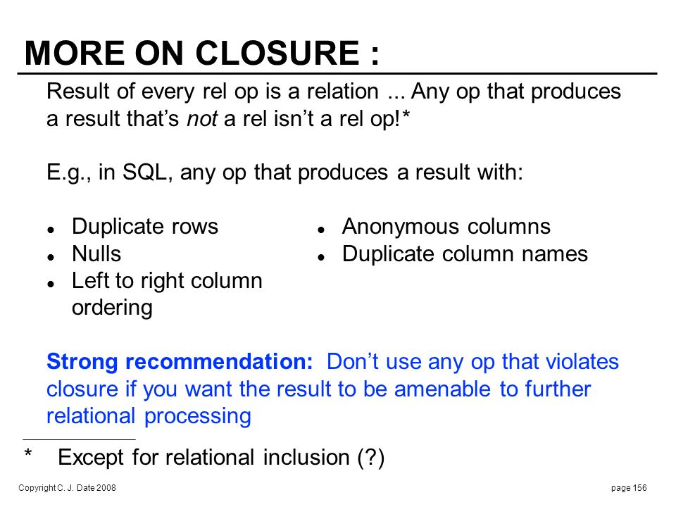Copyright C. J. Date 2008page 156 MORE ON CLOSURE : Result of every rel op is a relation... Any op that produces a result thats not a rel isnt a rel o
